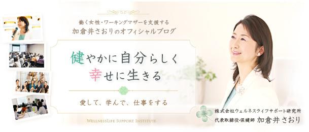 働く女性・ワーキングマザーを支援する加倉井さおりのオフィシャルブログ 「健やかに、自分らしく、幸せに生きる」~愛して、学んで、仕事をする~」